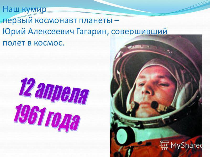 Наш кумир первый космонавт планеты – Юрий Алексеевич Гагарин, совершивший полет в космос.