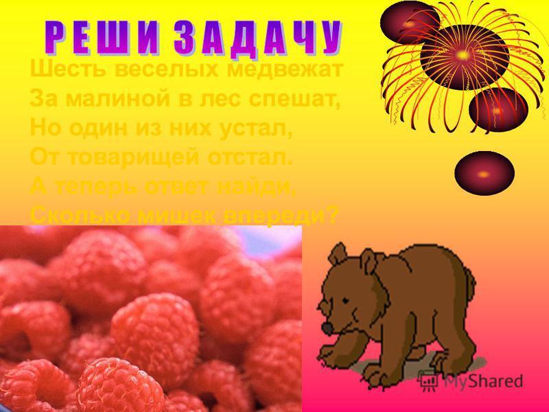 Шесть веселых медвежат За малиной в лес спешат, Но один из них устал, От товарищей отстал. А теперь ответ найди, Сколько мишек впереди?