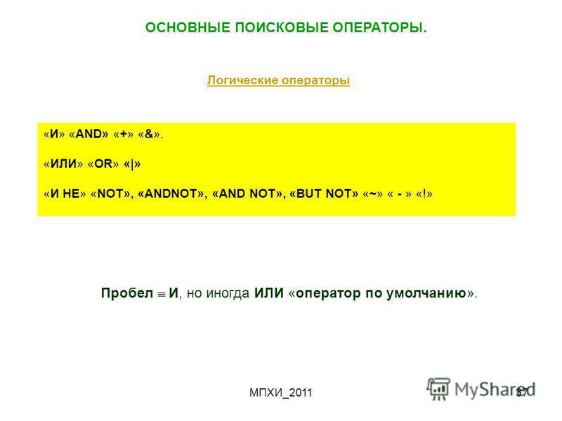 МПХИ_201137 ОСНОВНЫЕ ПОИСКОВЫЕ ОПЕРАТОРЫ. Логические операторы « И» «AND» «+» «&». «ИЛИ» «OR» «|» «И НЕ» «NOT», «ANDNOT», «AND NOT», «BUT NOT» «~» « - » «!» Пробел И, но иногда ИЛИ «оператор по умолчанию».