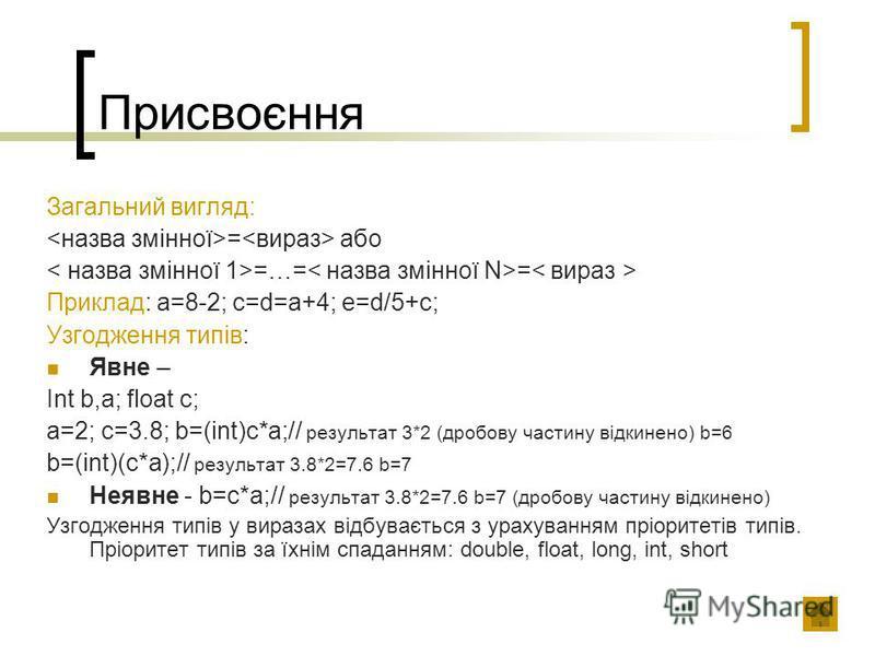 Присвоєння Загальний вигляд: = або =…= = Приклад: а=8-2; c=d=a+4; e=d/5+c; Узгодження типів: Явне – Int b,a; float c; a=2; c=3.8; b=(int)c*a;// результат 3*2 (дробову частину відкинено) b=6 b=(int)(c*a);// результат 3.8*2=7.6 b=7 Неявне - b=c*a;// ре