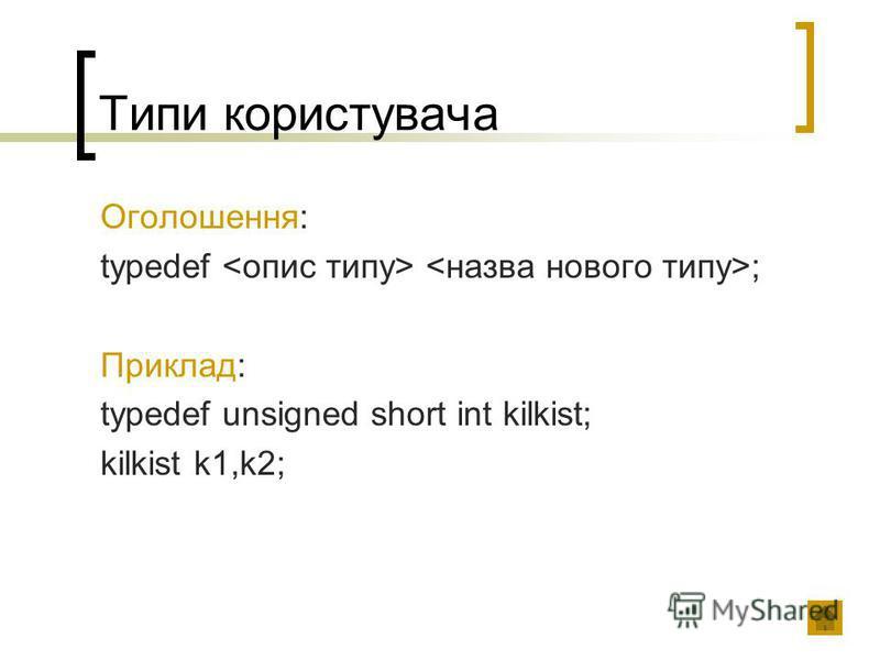 Типи користувача Оголошення: typedef ; Приклад: typedef unsigned short int kilkist; kilkist k1,k2;
