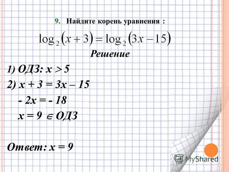 9. Найдите корень уравнения : Решение 1) ОДЗ: х 5 2) х + 3 = 3 х – 15 - 2 х = - 18 х = 9 ОДЗ Ответ: х = 9