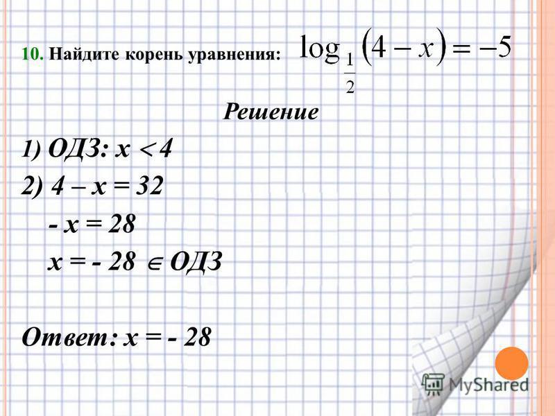 10. Найдите корень уравнения: Решение 1) ОДЗ: х 4 2) 4 – х = 32 - х = 28 х = - 28 ОДЗ Ответ: х = - 28