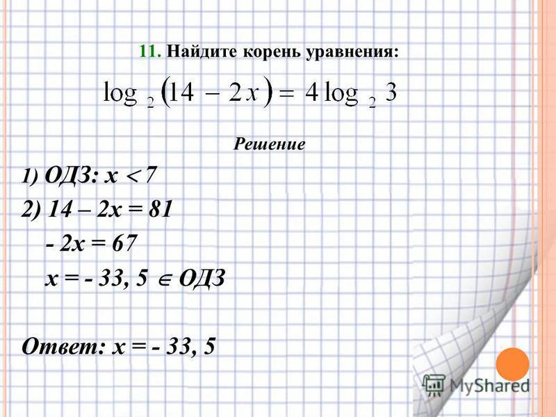 11. Найдите корень уравнения: Решение 1) ОДЗ: х 7 2) 14 – 2 х = 81 - 2 х = 67 х = - 33, 5 ОДЗ Ответ: х = - 33, 5
