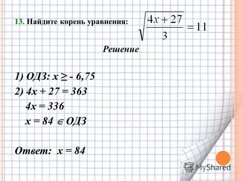 13. Найдите корень уравнения: Решение 1) ОДЗ: х - 6,75 2) 4 х + 27 = 363 4 х = 336 х = 84 ОДЗ Ответ: х = 84