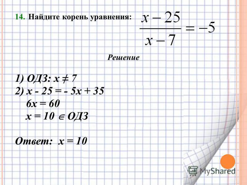 14. Найдите корень уравнения: Решение 1) ОДЗ: х 7 2) х - 25 = - 5 х + 35 6 х = 60 х = 10 ОДЗ Ответ: х = 10