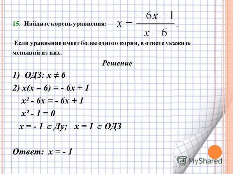 15. Найдите корень уравнения: Если уравнение имеет более одного корня, в ответе укажите меньший из них. Решение 1) ОДЗ: х 6 2) х(х – 6) = - 6 х + 1 х² - 6 х = - 6 х + 1 х² - 1 = 0 х = - 1 Ду; х = 1 ОДЗ Ответ: х = - 1