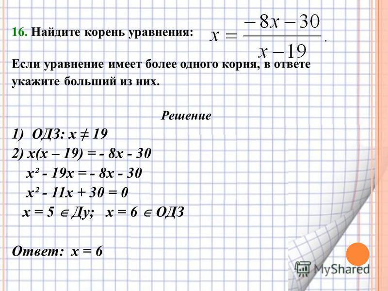 16. Найдите корень уравнения: Если уравнение имеет более одного корня, в ответе укажите больший из них. Решение 1) ОДЗ: х 19 2) х(х – 19) = - 8 х - 30 х² - 19 х = - 8 х - 30 х² - 11 х + 30 = 0 х = 5 Ду; х = 6 ОДЗ Ответ: х = 6