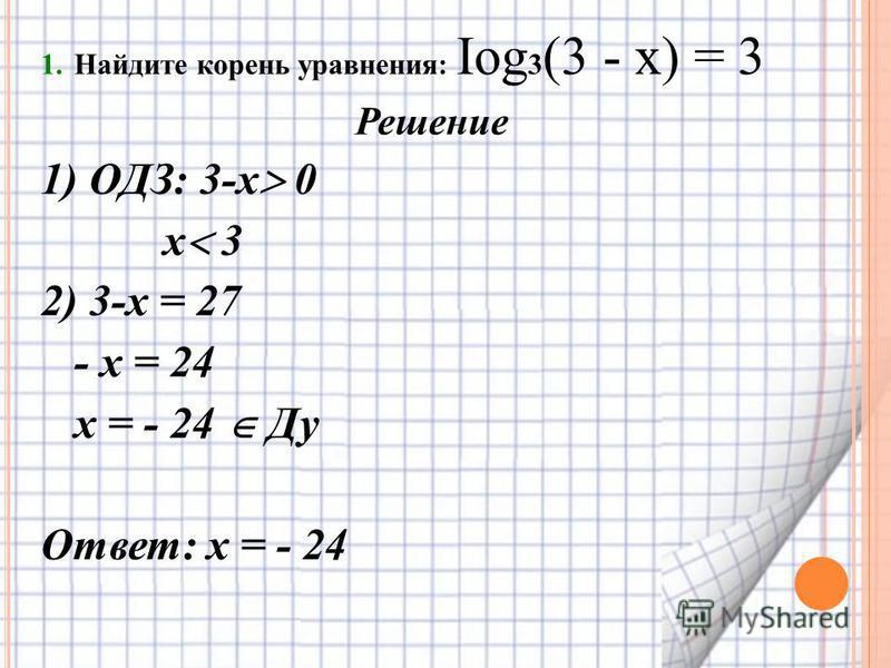 1. Найдите корень уравнения: Iog 3 (3 - х) = 3 Решение 1) ОДЗ: 3-х 0 х 3 2) 3-х = 27 - х = 24 х = - 24 Ду Ответ: х = - 24