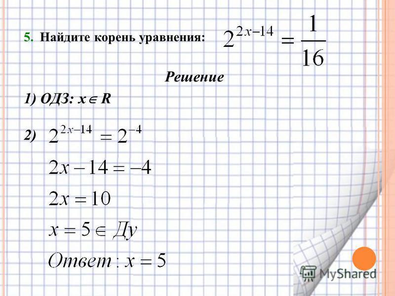 5. Найдите корень уравнения: Решение 1) ОДЗ: х R 2)