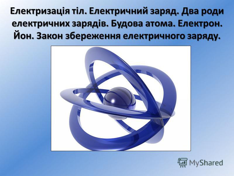Електризація тіл. Електричний заряд. Два роди електричних зарядів. Будова атома. Електрон. Йон. Закон збереження електричного заряду.