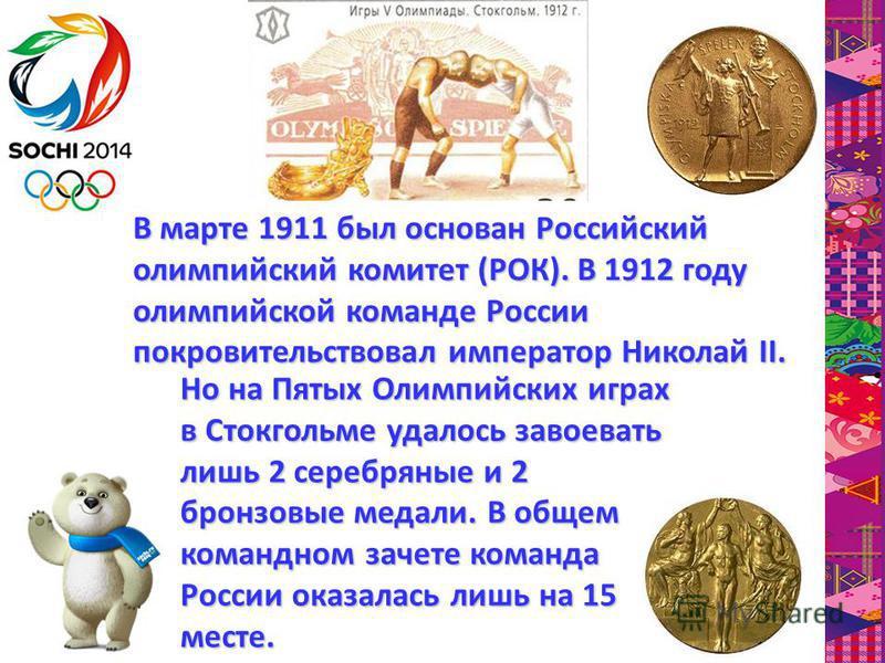 В марте 1911 был основан Российский олимпийский комитет (РОК). В 1912 году олимпийской команде России покровительствовал император Николай II. Но на Пятых Олимпийских играх в Стокгольме удалось завоевать лишь 2 серебряные и 2 бронзовые медали. В обще
