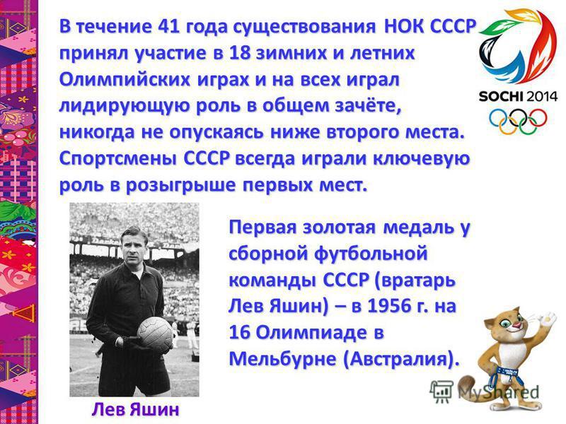 В течение 41 года существования НОК СССР принял участие в 18 зимних и летних Олимпийских играх и на всех играл лидирующую роль в общем зачёте, никогда не опускаясь ниже второго места. Спортсмены СССР всегда играли ключевую роль в розыгрыше первых мес