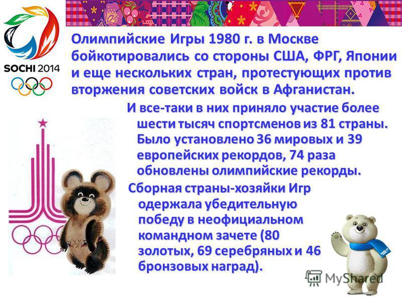 Олимпийские Игры 1980 г. в Москве бойкотировались со стороны США, ФРГ, Японии и еще нескольких стран, протестующих против вторжения советских войск в Афганистан. И все-таки в них приняло участие более шести тысяч спортсменов из 81 страны. Было устано