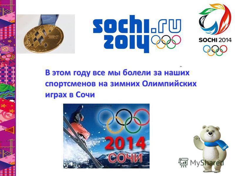 В этом году все мы болели за наших спортсменов на зимних Олимпийских играх в Сочи