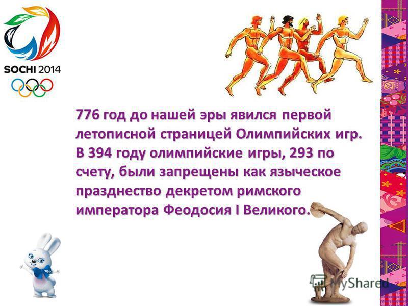 776 год до нашей эры явился первой летописной страницей Олимпийских игр. В 394 году олимпийские игры, 293 по счету, были запрещены как языческое празднество декретом римского императора Феодосия I Великого.