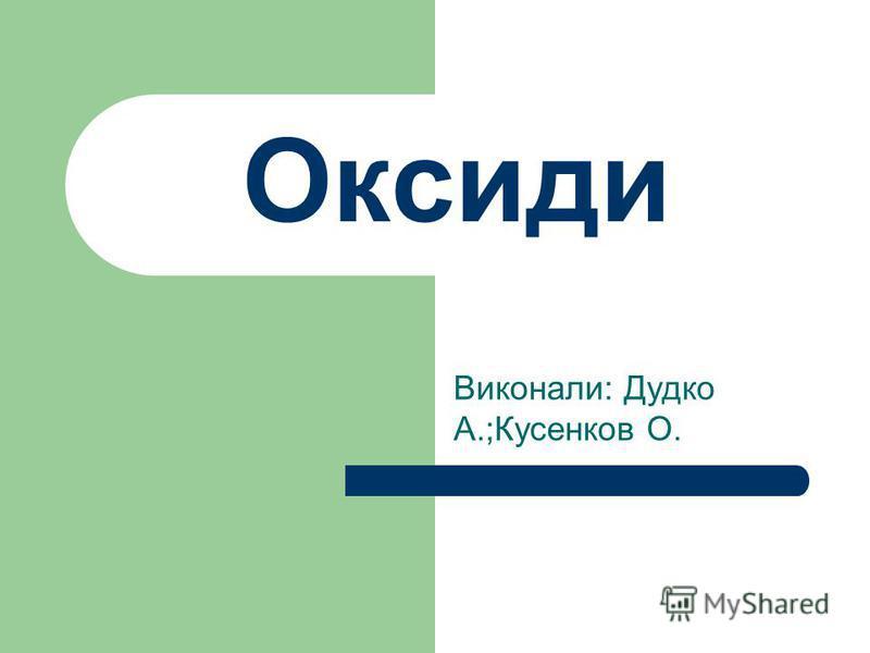 Виконали: Дудко А.;Кусенков О. Оксиди