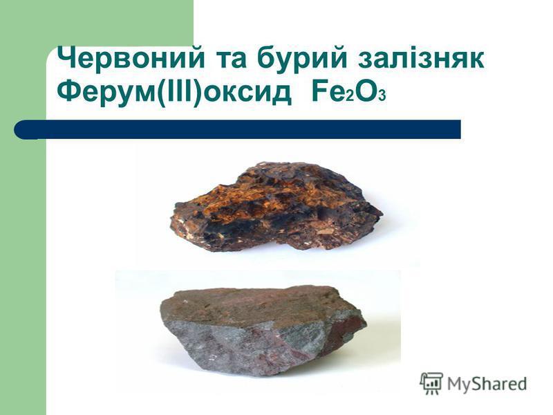 Червоний та бурий залізняк Ферум(ІІІ)оксид Fe 2 O 3