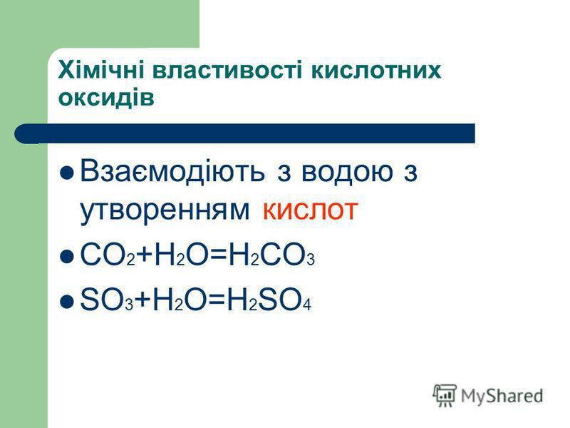 Хімічні властивості кислотних оксидів Взаємодіють з водою з утворенням кислот СO 2 +H 2 O=H 2 CO 3 SO 3 +H 2 O=H 2 SO 4