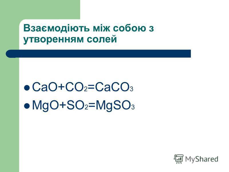 Взаємодіють між собою з утворенням солей CaO+CO 2 =CaCO 3 MgO+SO 2 =MgSO 3