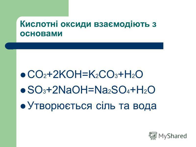 Кислотні оксиди взаємодіють з основами СO 2 +2KOH=K 2 CO 3 +H 2 O SO 3 +2NaOH=Na 2 SO 4 +H 2 O Утворюється сіль та вода