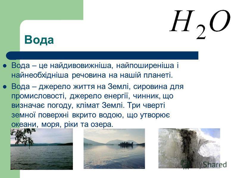Вода Вода – це найдивовижніша, найпоширеніша і найнеобхідніша речовина на нашій планеті. Вода – джерело життя на Землі, сировина для промисловості, джерело енергії, чинник, що визначає погоду, клімат Землі. Три чверті земної поверхні вкрито водою, що