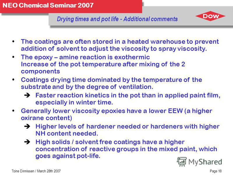 NEO Chemical Seminar 2007 Toine Dinnissen / March 28th 2007Page 18 Drying times and pot life - Additional comments The coatings are often stored in a heated warehouse to prevent addition of solvent to adjust the viscosity to spray viscosity. The epox