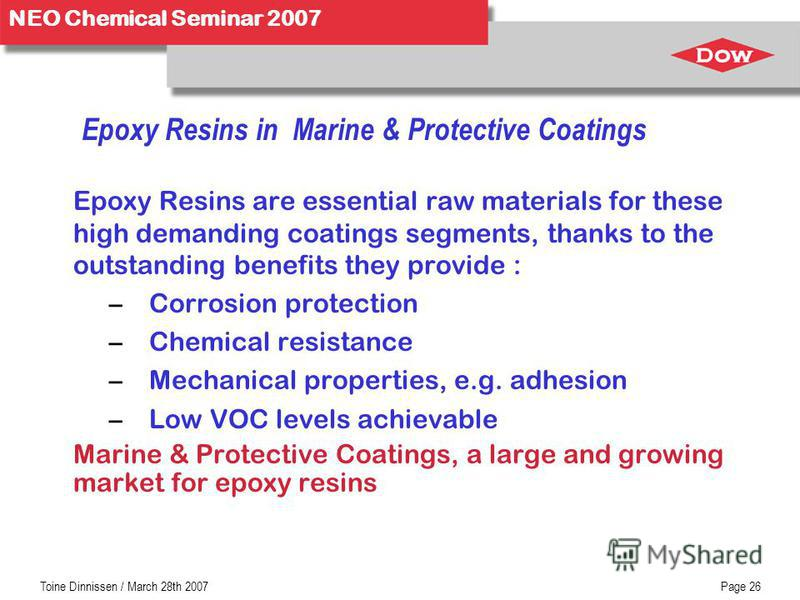 NEO Chemical Seminar 2007 Toine Dinnissen / March 28th 2007Page 26 Epoxy Resins in Marine & Protective Coatings Epoxy Resins are essential raw materials for these high demanding coatings segments, thanks to the outstanding benefits they provide : –Co