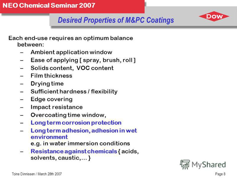 NEO Chemical Seminar 2007 Toine Dinnissen / March 28th 2007Page 8 Desired Properties of M&PC Coatings Each end-use requires an optimum balance between: –Ambient application window –Ease of applying [ spray, brush, roll ] –Solids content, VOC content