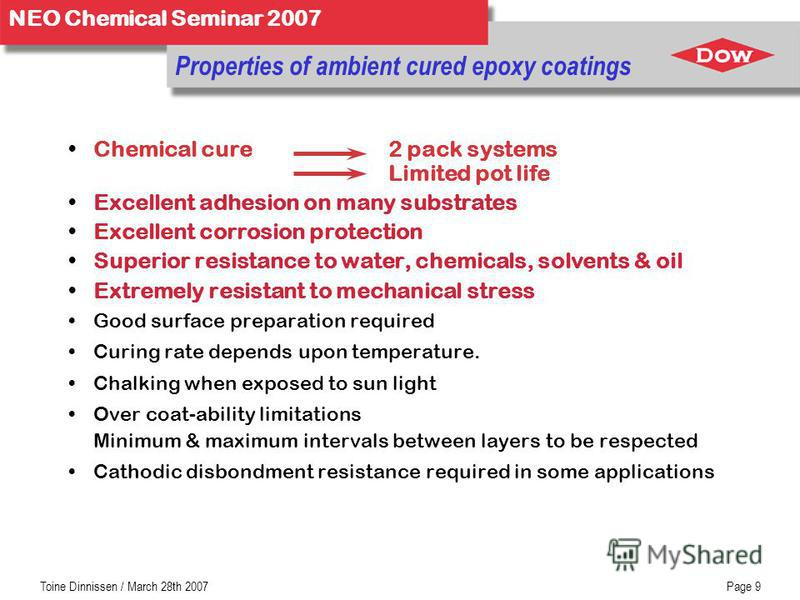 NEO Chemical Seminar 2007 Toine Dinnissen / March 28th 2007Page 9 Chemical cure2 pack systems Limited pot life Excellent adhesion on many substrates Excellent corrosion protection Superior resistance to water, chemicals, solvents & oil Extremely resi