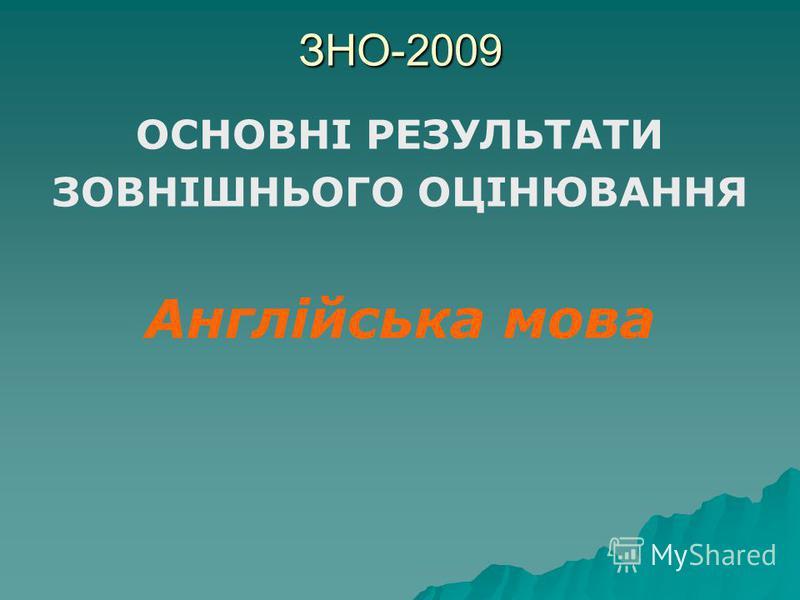 ЗНО-2009 ОСНОВНІ РЕЗУЛЬТАТИ ЗОВНІШНЬОГО ОЦІНЮВАННЯ Англійська мова