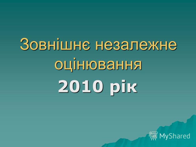 Зовнішнє незалежне оцінювання 2010 рік 2010 рік