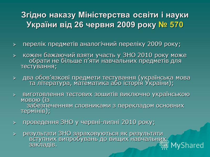 Згідно наказу Міністерства освіти і науки України від 26 червня 2009 року 570 перелік предметів аналогічний переліку 2009 року; перелік предметів аналогічний переліку 2009 року; кожен бажаючий взяти участь у ЗНО 2010 року може обрати не більше пяти н