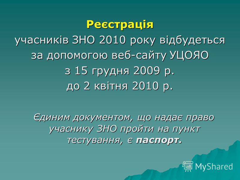 Реєстрація учасників ЗНО 2010 року відбудеться за допомогою веб-сайту УЦОЯО з 15 грудня 2009 р. до 2 квітня 2010 р. Єдиним документом, що надає право учаснику ЗНО пройти на пункт тестування, є паспорт. Єдиним документом, що надає право учаснику ЗНО п