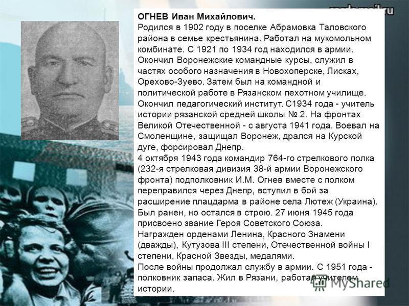 ОГНЕВ Иван Михайлович. Родился в 1902 году в поселке Абрамовка Таловского района в семье крестьянина. Работал на мукомольном комбинате. С 1921 по 1934 год находился в армии. Окончил Воронежские командные курсы, служил в частях особого назначения в Но