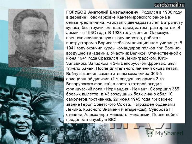 ГОЛУБОВ Анатолий Емельянович. Родился в 1908 году в деревне Новомарковке Кантемировского района в семье крестьянина. Работал с двенадцати лет. Батрачил у кулака, был грузчиком, шахтером, затем трактористом. В армии - с 193С года. В 1933 году окончил
