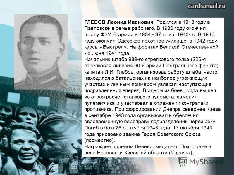 ГЛЕБОВ Леонид Иванович. Родился в 1913 году в Павловске в семье рабочего. В 1930 году окончил школу ФЗУ. В армии в 1934 - 37 гг. и с 1940-го. В 1940 году окончил Одесское пехотное училище, в 1942 году - курсы «Выстрел». На фронтах Великой Отечественн