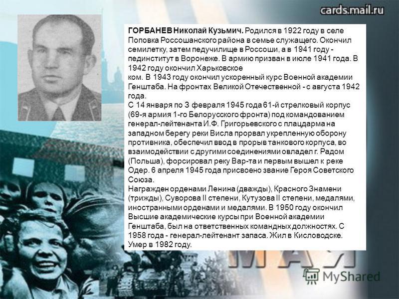 ГОРБАНЕВ Николай Кузьмич. Родился в 1922 году в селе Поповка Россошанского района в семье служащего. Окончил семилетку, затем педучилище в Россоши, а в 1941 году - пединститут в Воронеже. В армию призван в июле 1941 года. В 1942 году окончил Харьковс