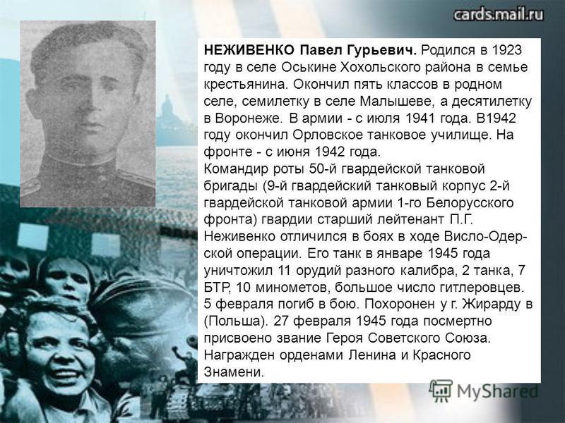 НЕЖИВЕНКО Павел Гурьевич. Родился в 1923 году в селе Оськине Хохольского района в семье крестьянина. Окончил пять классов в родном селе, семилетку в селе Малышеве, а десятилетку в Воронеже. В армии - с июля 1941 года. В1942 году окончил Орловское тан