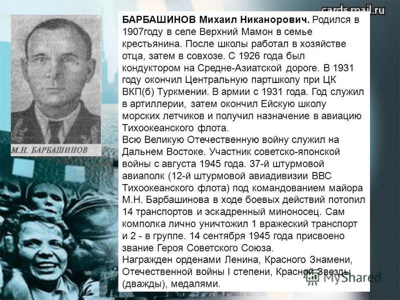 БАРБАШИНОВ Михаил Никанорович. Родился в 1907 году в селе Верхний Мамон в семье крестьянина. После школы работал в хозяйстве отца, затем в совхозе. С 1926 года был кондуктором на Средне-Азиатской дороге. В 1931 году окончил Центральную партшколу при
