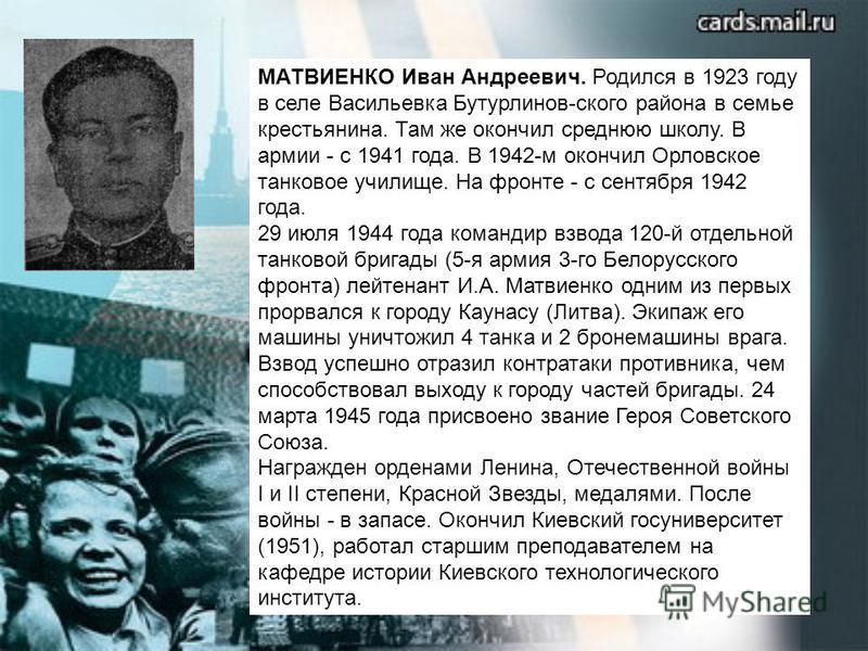 МАТВИЕНКО Иван Андреевич. Родился в 1923 году в селе Васильевка Бутурлинов-ского района в семье крестьянина. Там же окончил среднюю школу. В армии - с 1941 года. В 1942-м окончил Орловское танковое училище. На фронте - с сентября 1942 года. 29 июля 1