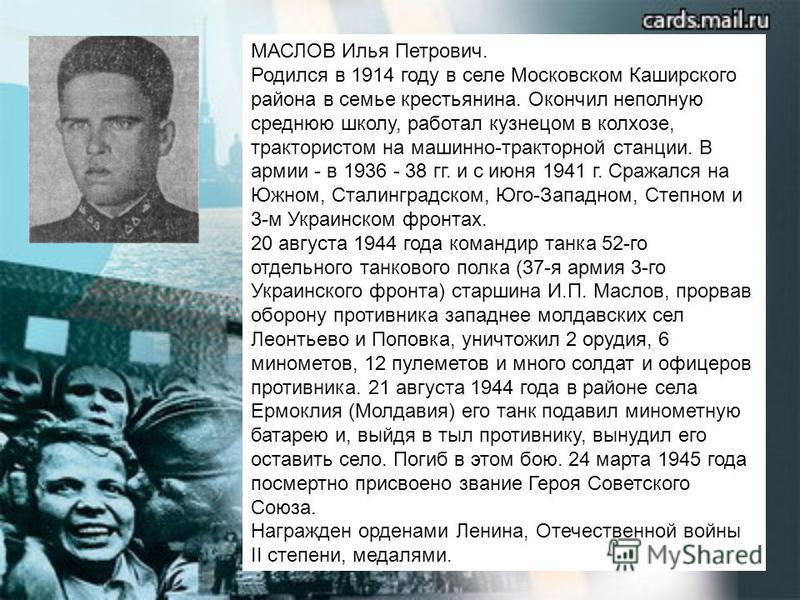 МАСЛОВ Илья Петрович. Родился в 1914 году в селе Московском Каширского района в семье крестьянина. Окончил неполную среднюю школу, работал кузнецом в колхозе, трактористом на машинно-тракторной станции. В армии - в 1936 - 38 гг. и с июня 1941 г. Сраж