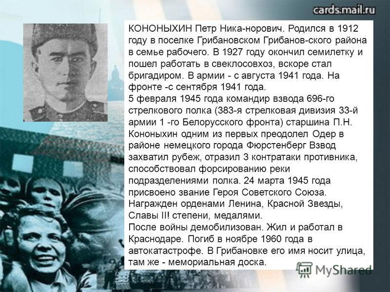 КОНОНЫХИН Петр Ника-норович. Родился в 1912 году в поселке Грибановском Грибанов-ского района в семье рабочего. В 1927 году окончил семилетку и пошел работать в свеклосовхоз, вскоре стал бригадиром. В армии - с августа 1941 года. На фронте -с сентябр