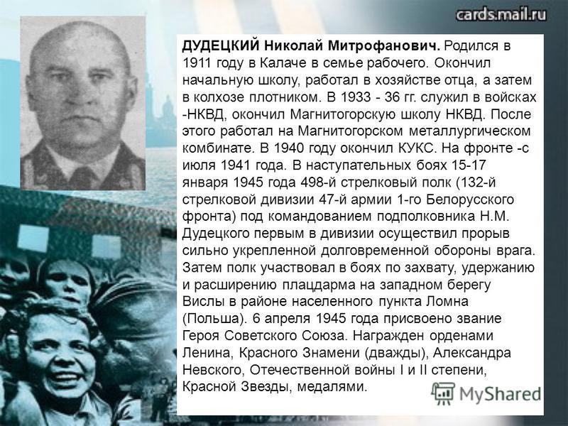 ДУДЕЦКИЙ Николай Митрофанович. Родился в 1911 году в Калаче в семье рабочего. Окончил начальную школу, работал в хозяйстве отца, а затем в колхозе плотником. В 1933 - 36 гг. служил в войсках -НКВД, окончил Магнитогорскую школу НКВД. После этого работ