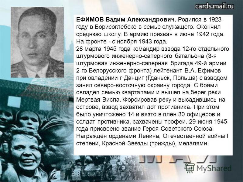 ЕФИМОВ Вадим Александрович. Родился в 1923 году в Борисоглебске в семье служащего. Окончил среднюю школу. В армию призван в июне 1942 года. На фронте - с ноября 1943 года. 28 марта 1945 года командир взвода 12-го отдельного штурмового инженерно-сапер