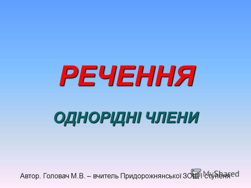 РЕЧЕННЯ ОДНОРІДНІ ЧЛЕНИ Автор. Головач М.В. – вчитель Придорожнянської ЗОШ І ступеня