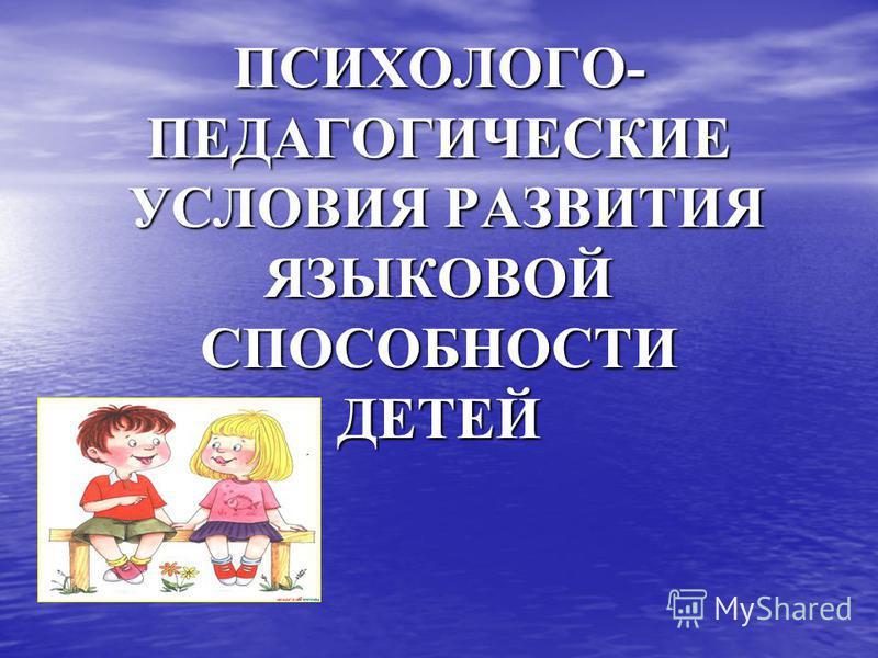 ПСИХОЛОГО- ПЕДАГОГИЧЕСКИЕ УСЛОВИЯ РАЗВИТИЯ ЯЗЫКОВОЙ СПОСОБНОСТИ ДЕТЕЙ