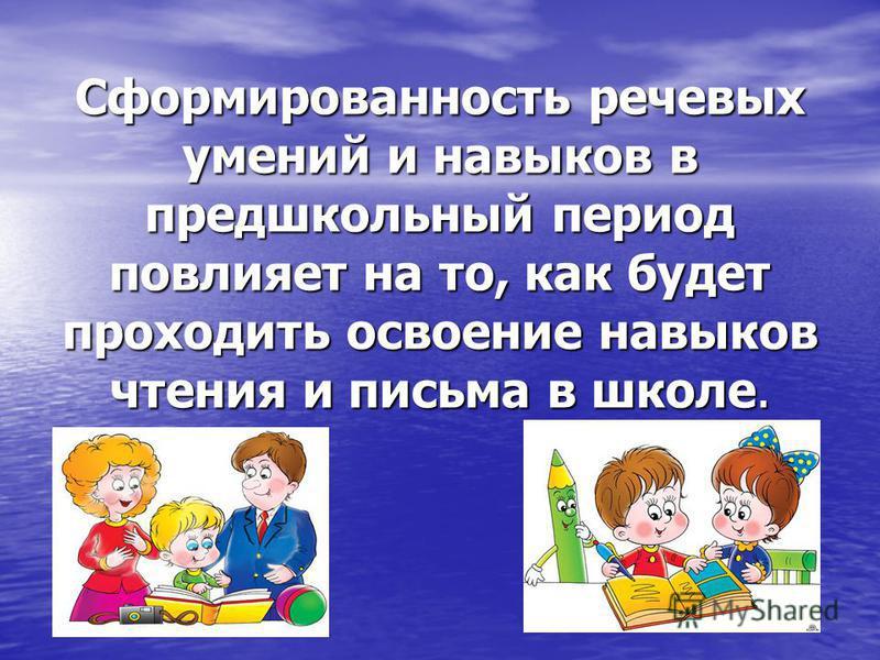 Сформированность речевых умений и навыков в предшкольный период повлияет на то, как будет проходить освоение навыков чтения и письма в школе.