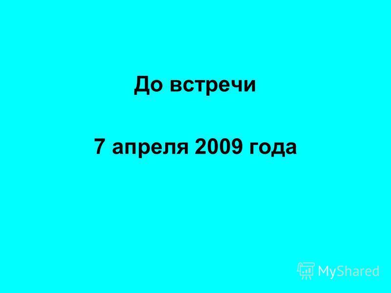 До встречи 7 апреля 2009 года