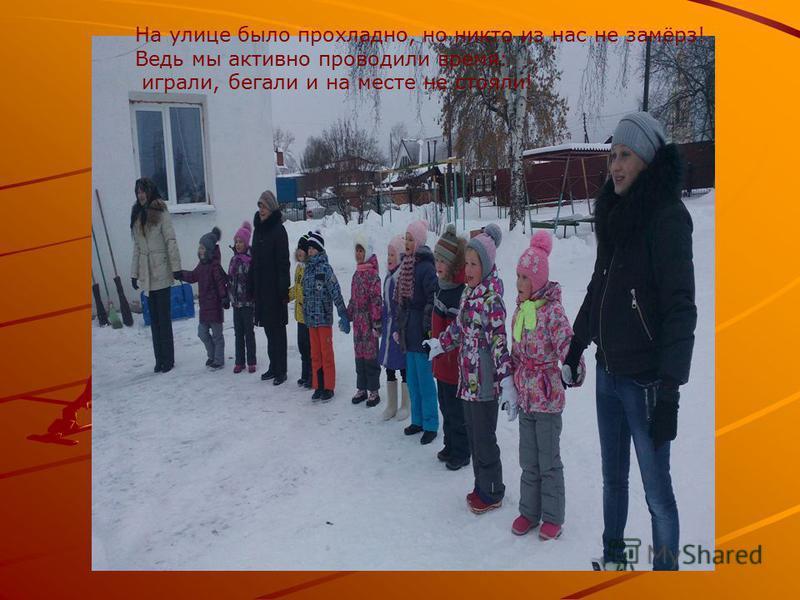 На улице было прохладно, но никто из нас не замёрз! Ведь мы активно проводили время: играли, бегали и на месте не стояли!